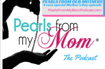 Ep 20 Pearls From Our Moms – A very special Mother's day episode